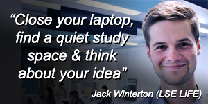 """Close your laptop, find a quiet study space & think about your idea"" Jack Winterton (LSE LIFE)"