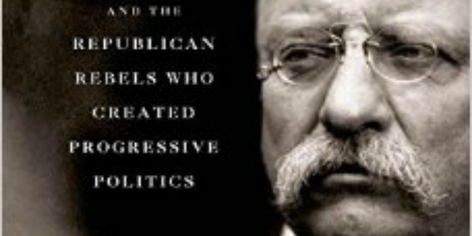 Book Review: Unreasonable Men: Theodore Roosevelt and the Republican Rebels who Created Progressive Politics by Michael Wolraich